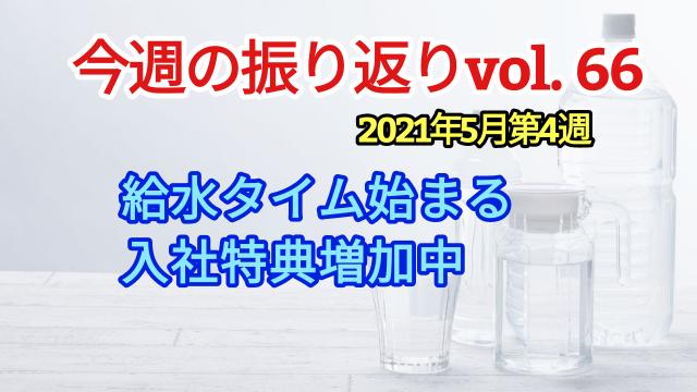 2021年5月4週【 給水タイム始まる / 入社特典増加中】振り返りvol66